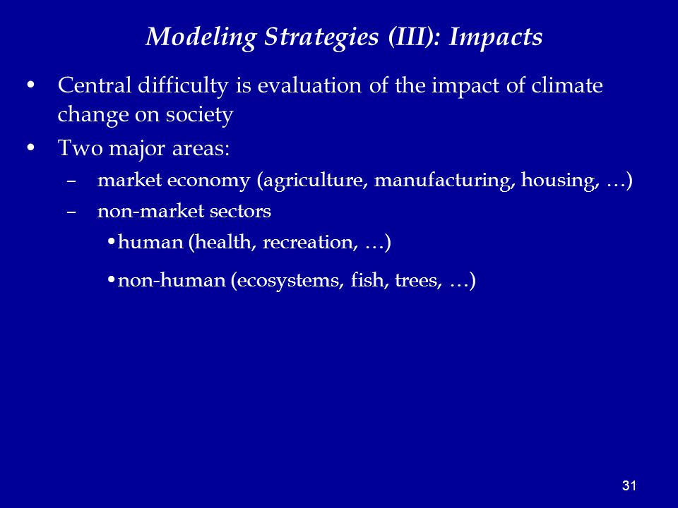 31 Modeling Strategies (III): Impacts Central difficulty is evaluation of the impact of climate change on society Two major areas: –market economy (agriculture, manufacturing, housing, …) –non-market sectors human (health, recreation, …) non-human (ecosystems, fish, trees, …)