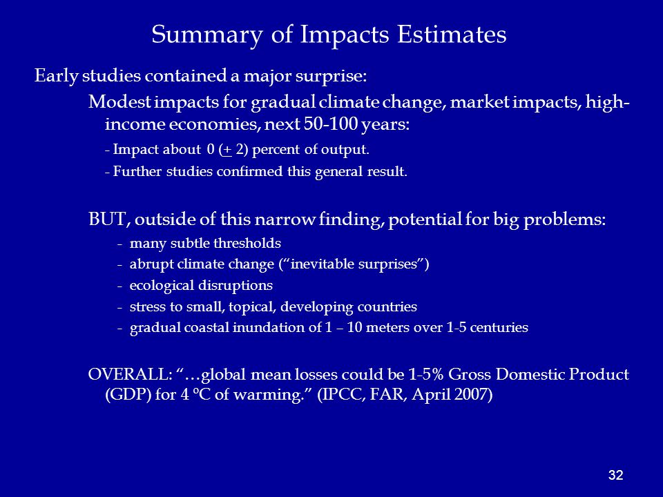 32 Early studies contained a major surprise: Modest impacts for gradual climate change, market impacts, high- income economies, next 50-100 years: - Impact about 0 (+ 2) percent of output.