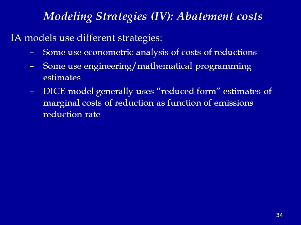 34 Modeling Strategies (IV): Abatement costs IA models use different strategies: –Some use econometric analysis of costs of reductions –Some use engineering/mathematical programming estimates –DICE model generally uses reduced form estimates of marginal costs of reduction as function of emissions reduction rate