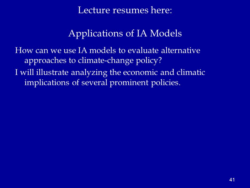 41 Lecture resumes here: Applications of IA Models How can we use IA models to evaluate alternative approaches to climate-change policy.