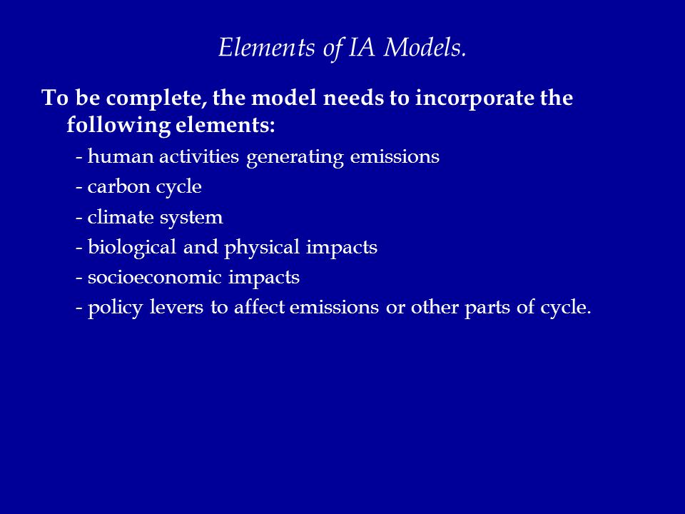 Elements of IA Models. To be complete, the model needs to incorporate the following elements: - human activities generating emissions - carbon cycle -
