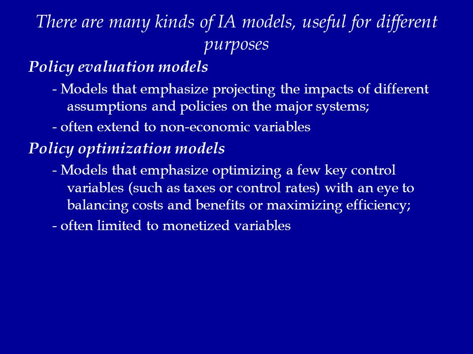 There are many kinds of IA models, useful for different purposes Policy evaluation models - Models that emphasize projecting the impacts of different assumptions and policies on the major systems; - often extend to non-economic variables Policy optimization models - Models that emphasize optimizing a few key control variables (such as taxes or control rates) with an eye to balancing costs and benefits or maximizing efficiency; - often limited to monetized variables