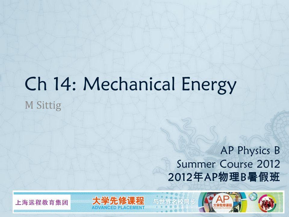 AP Physics B Summer Course 2012 2012 年 AP 物理 B 暑假班 M Sittig Ch 14: Mechanical Energy