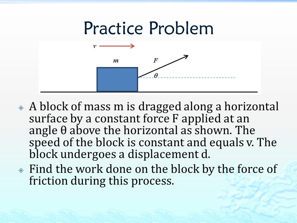 Practice Problem  A block of mass m is dragged along a horizontal surface by a constant force F applied at an angle θ above the horizontal as shown.