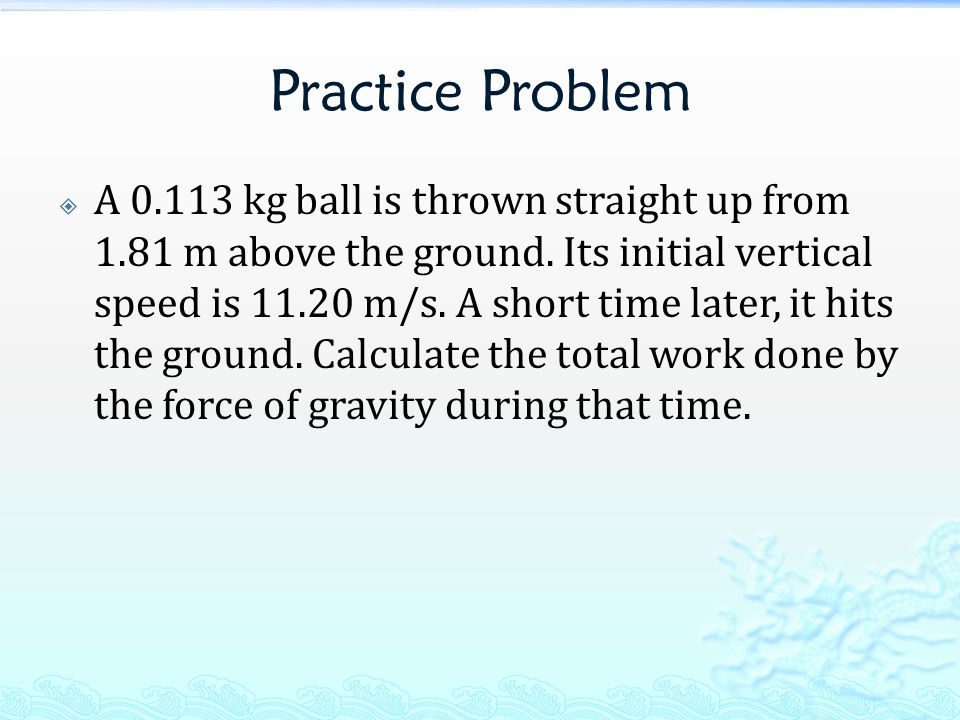 Practice Problem  A 0.113 kg ball is thrown straight up from 1.81 m above the ground. Its initial vertical speed is 11.20 m/s. A short time later, it