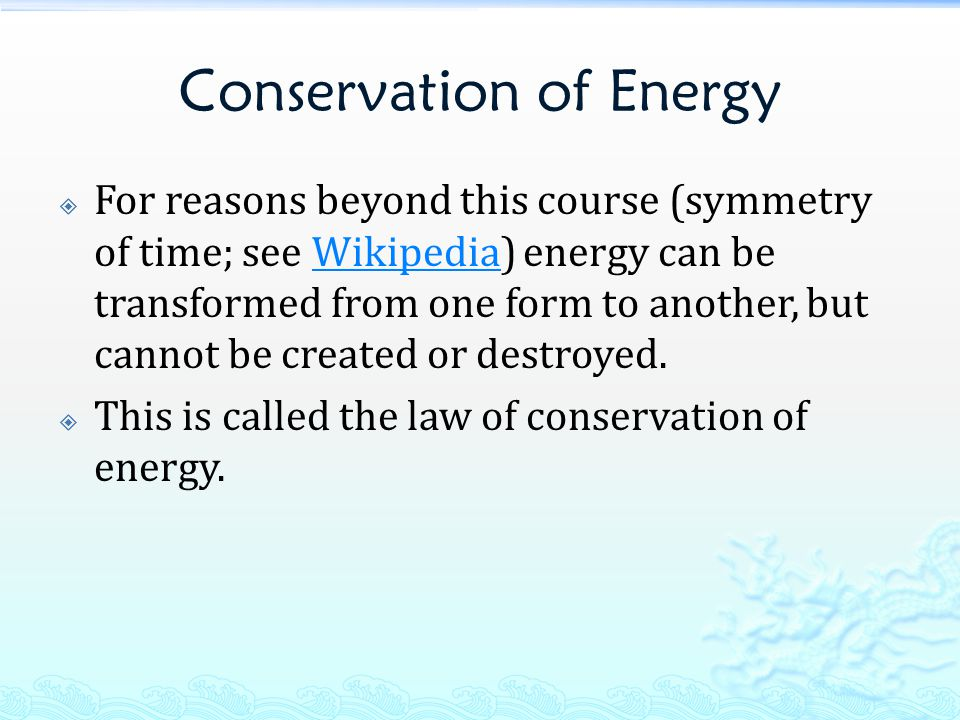 Conservation of Energy  For reasons beyond this course (symmetry of time; see Wikipedia) energy can be transformed from one form to another, but cann
