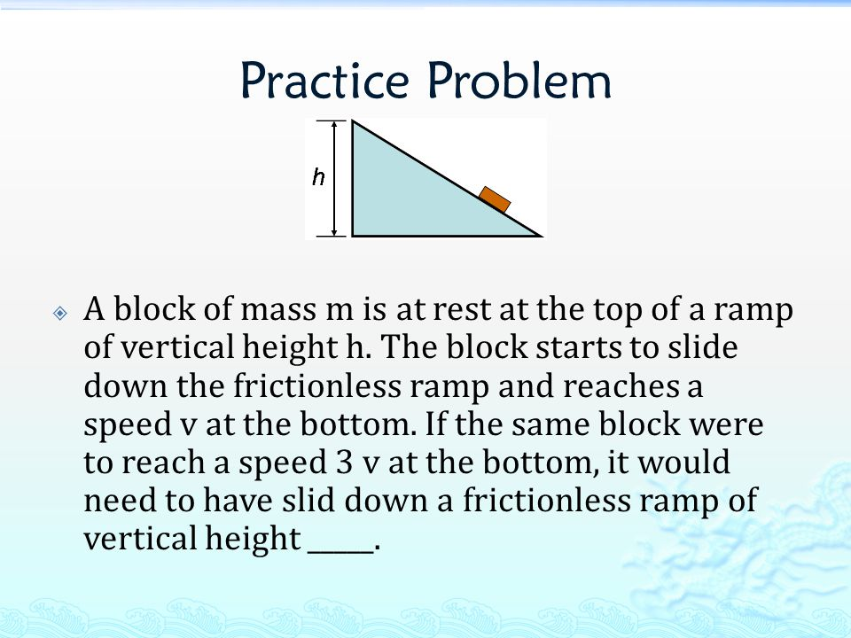 Practice Problem  A block of mass m is at rest at the top of a ramp of vertical height h. The block starts to slide down the frictionless ramp and re