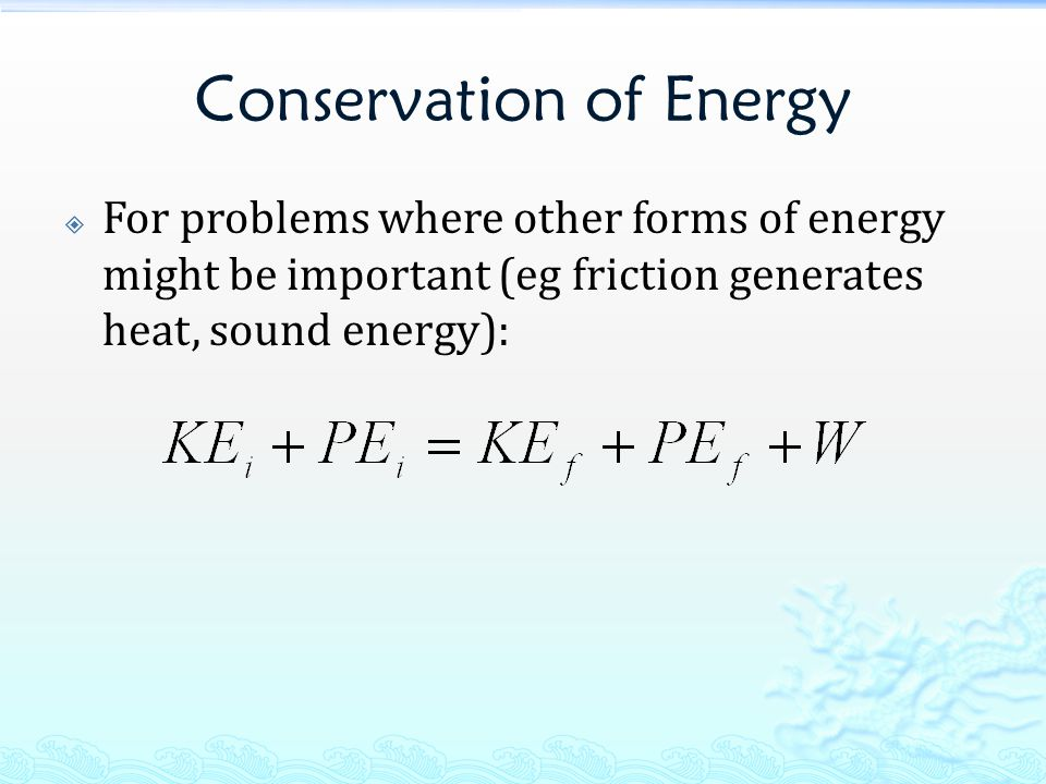 Conservation of Energy  For problems where other forms of energy might be important (eg friction generates heat, sound energy):