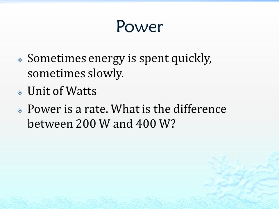 Power  Sometimes energy is spent quickly, sometimes slowly.  Unit of Watts  Power is a rate. What is the difference between 200 W and 400 W?
