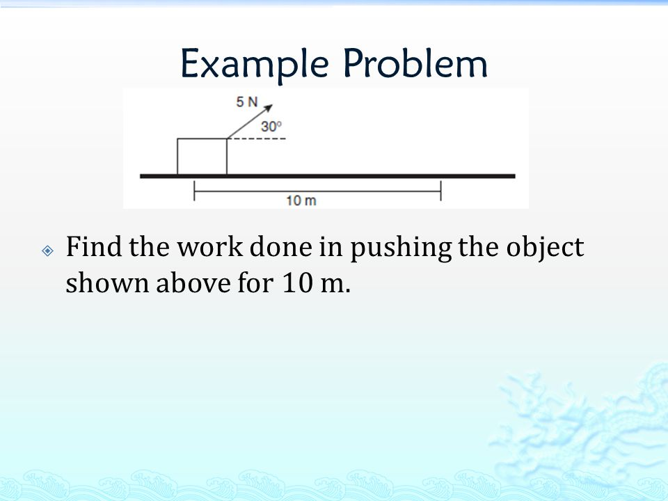 Example Problem  Find the work done in pushing the object shown above for 10 m.