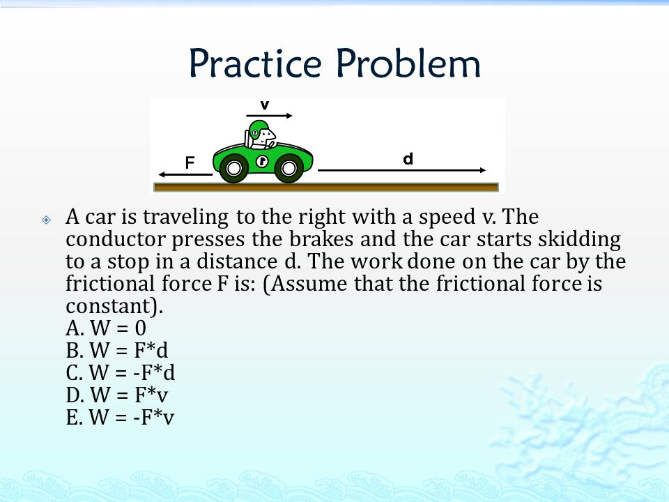 Practice Problem  A car is traveling to the right with a speed v. The conductor presses the brakes and the car starts skidding to a stop in a distanc