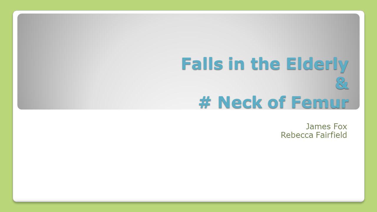 Falls in the Elderly & # Neck of Femur James Fox Rebecca Fairfield