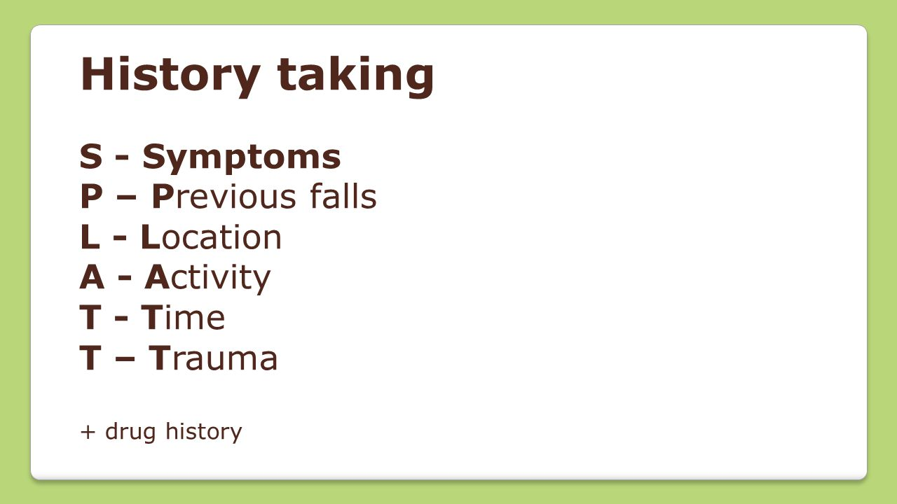 History taking S - Symptoms P – Previous falls L - Location A - Activity T - Time T – Trauma + drug history