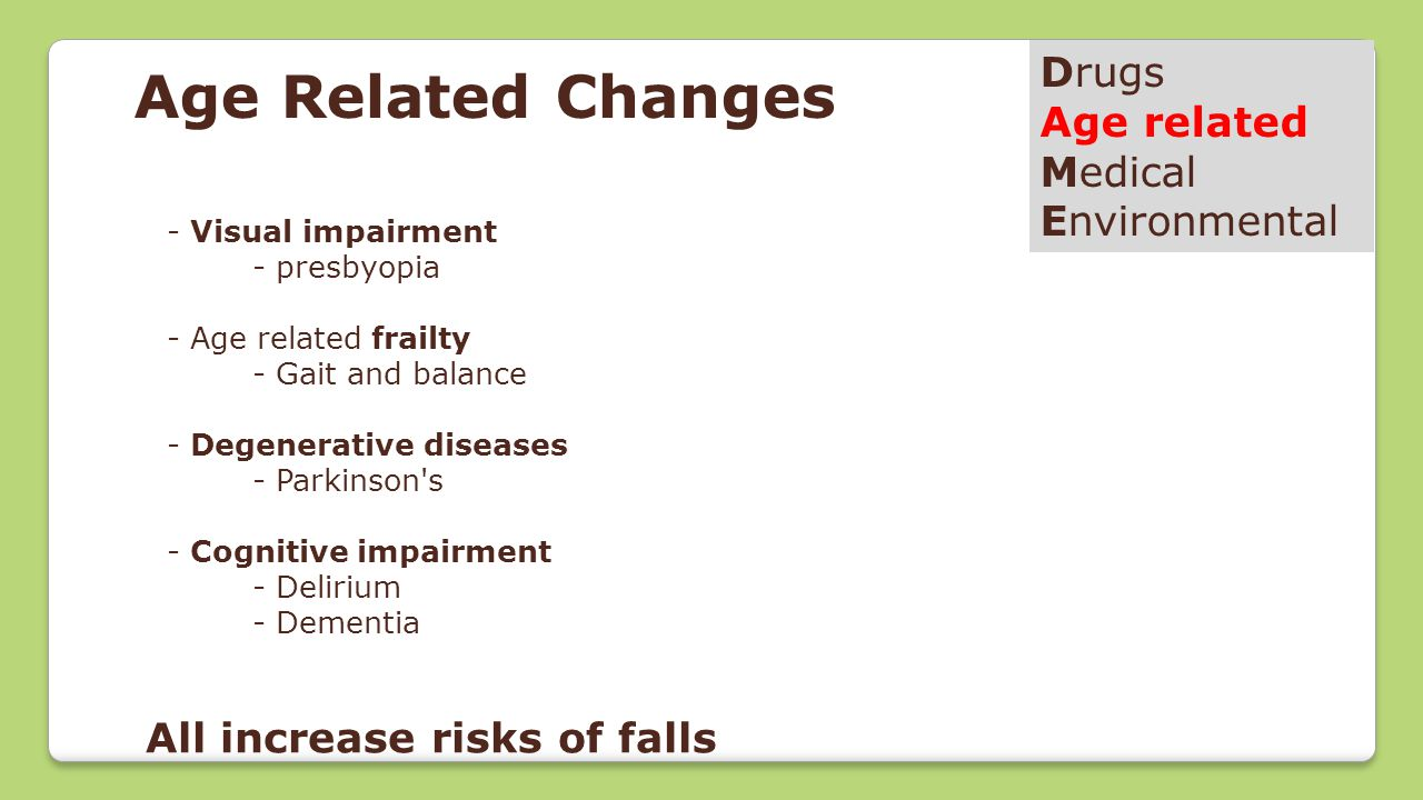 Age Related Changes Drugs Age related Medical Environmental - Visual impairment - presbyopia - Age related frailty - Gait and balance - Degenerative diseases - Parkinson s - Cognitive impairment - Delirium - Dementia All increase risks of falls
