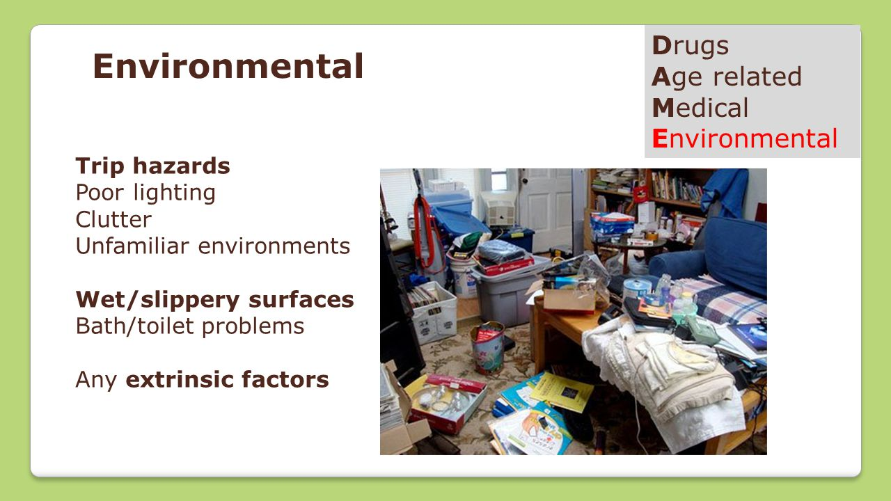Drugs Age related Medical Environmental Trip hazards Poor lighting Clutter Unfamiliar environments Wet/slippery surfaces Bath/toilet problems Any extrinsic factors