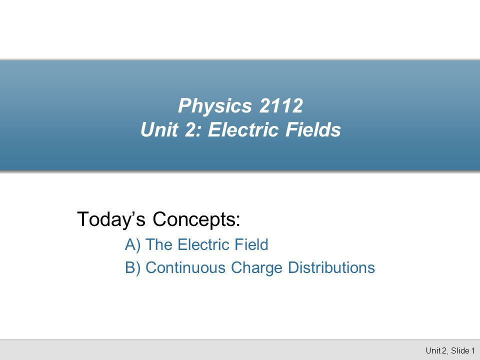 Physics 2112 Unit 2: Electric Fields Today's Concepts: A) The Electric Field B) Continuous Charge Distributions Unit 2, Slide 1