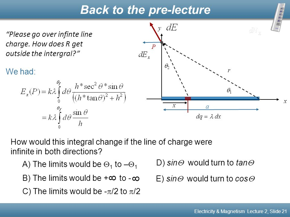 "We had: Back to the pre-lecture Electricity & Magnetism Lecture 2, Slide 21 ""Please go over infinte line charge. How does R get outside the intergral?"