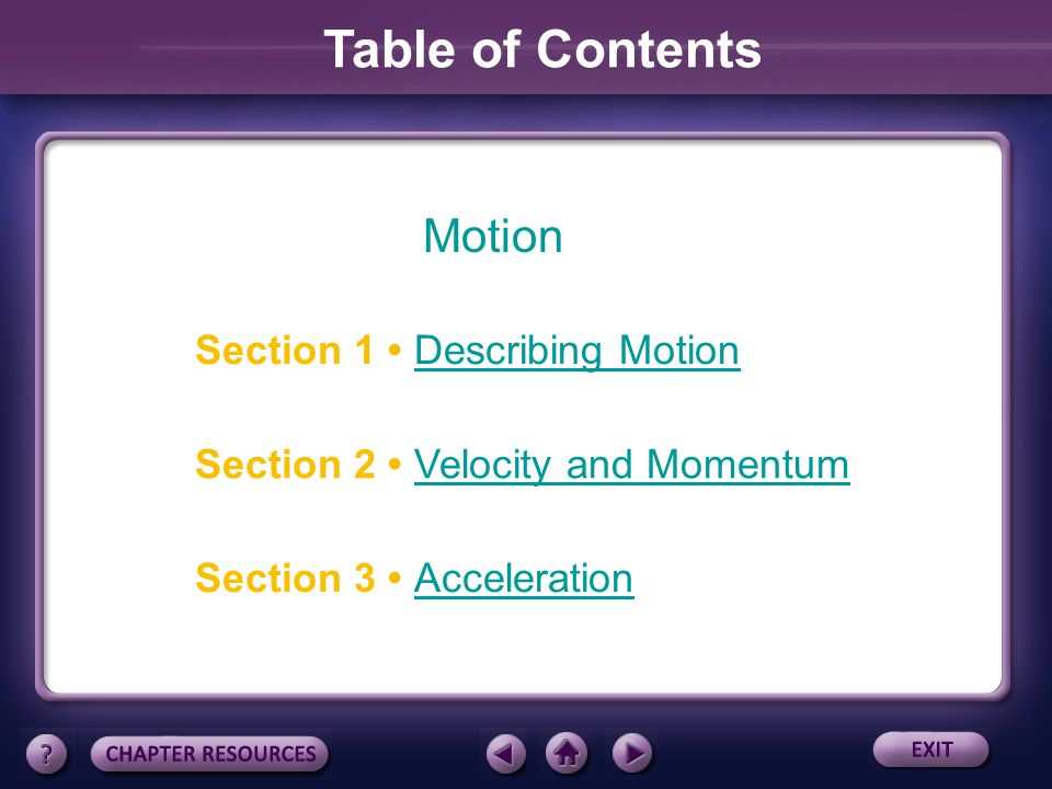 Motion Section 3 AccelerationAcceleration Section 1 Describing Motion Section 2 Velocity and MomentumVelocity and Momentum Table of Contents