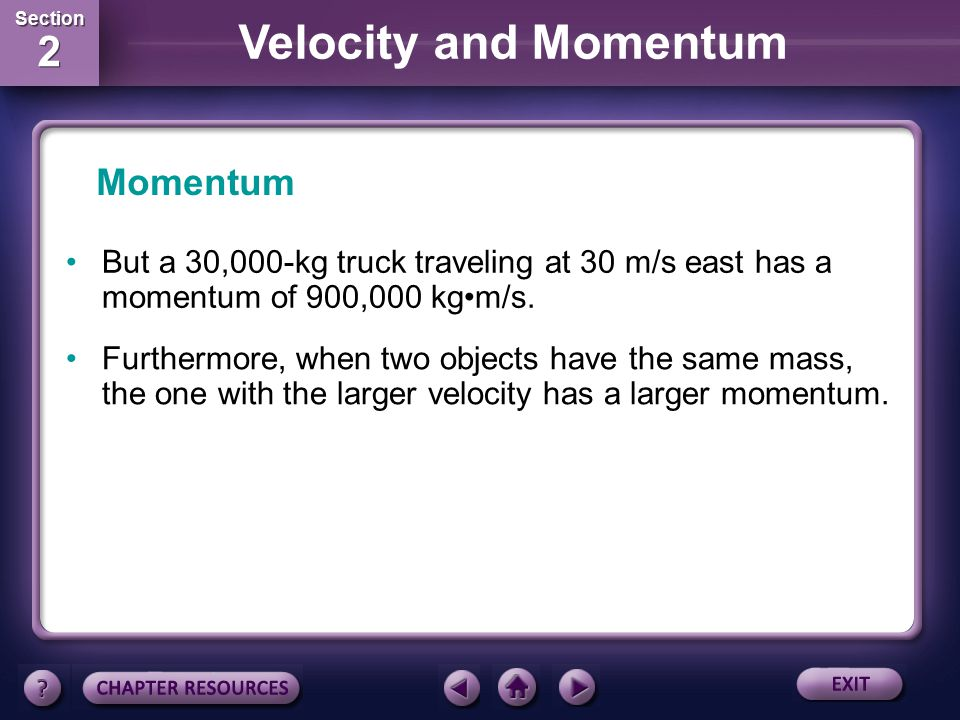 Section 2 Section 2 Velocity and Momentum Momentum When two objects have the same velocity, the object with the larger mass has the larger momentum. F