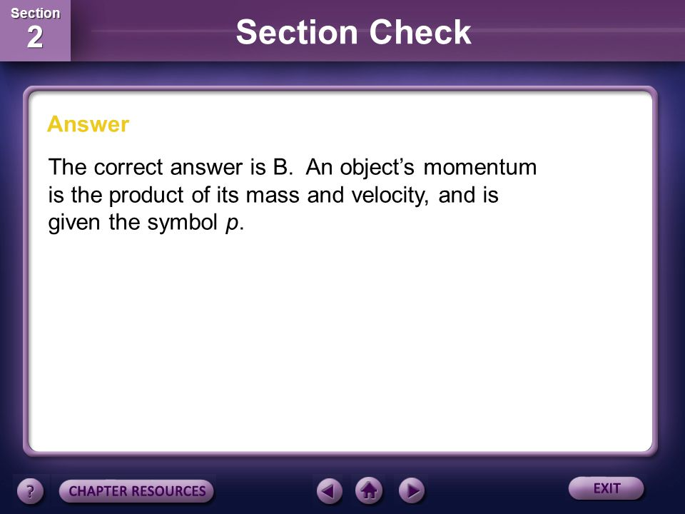 Section 2 Section 2 Question 2 A. mass, acceleration B. mass, velocity C. mass, weight D. net force, velocity The momentum of an object is the product