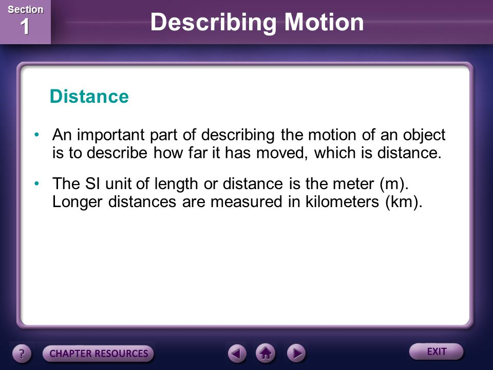 Section 1 Section 1 Describing Motion Calculating Speed The SI unit for distance is the meter and the SI unit of time is the second (s), so in SI, units of speed are measured in meters per second (m/s).
