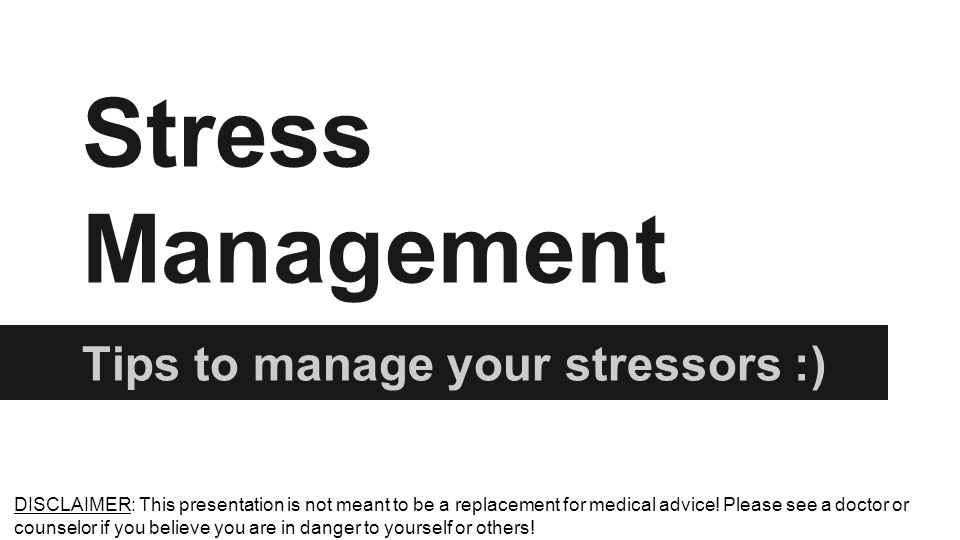Stress Management Tips to manage your stressors :) DISCLAIMER: This presentation is not meant to be a replacement for medical advice.