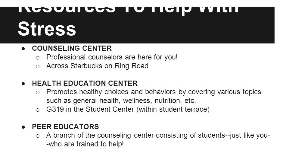 Resources To Help With Stress ●COUNSELING CENTER o Professional counselors are here for you.