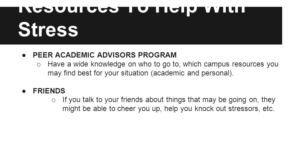 Resources To Help With Stress ●PEER ACADEMIC ADVISORS PROGRAM o Have a wide knowledge on who to go to, which campus resources you may find best for your situation (academic and personal).