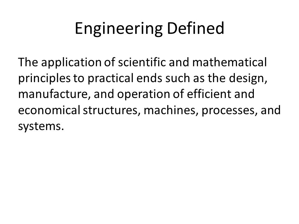 Engineering Defined The application of scientific and mathematical principles to practical ends such as the design, manufacture, and operation of efficient and economical structures, machines, processes, and systems.