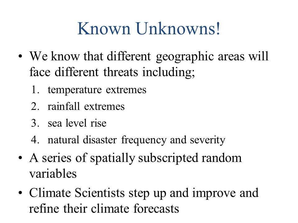 Known Unknowns! We know that different geographic areas will face different threats including; 1.temperature extremes 2.rainfall extremes 3.sea level