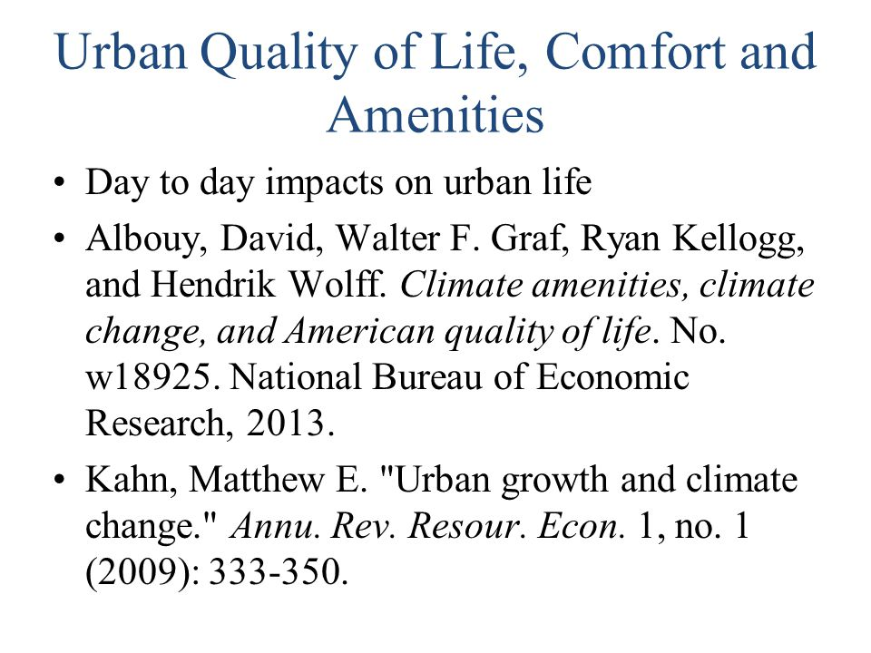 Urban Quality of Life, Comfort and Amenities Day to day impacts on urban life Albouy, David, Walter F. Graf, Ryan Kellogg, and Hendrik Wolff. Climate