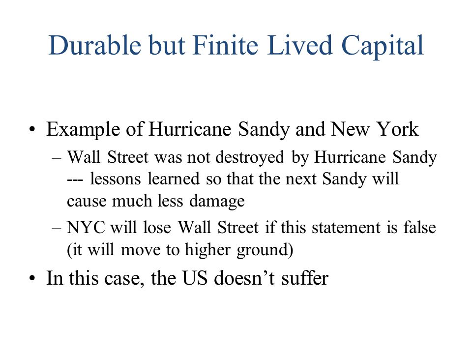 Durable but Finite Lived Capital Example of Hurricane Sandy and New York –Wall Street was not destroyed by Hurricane Sandy --- lessons learned so that