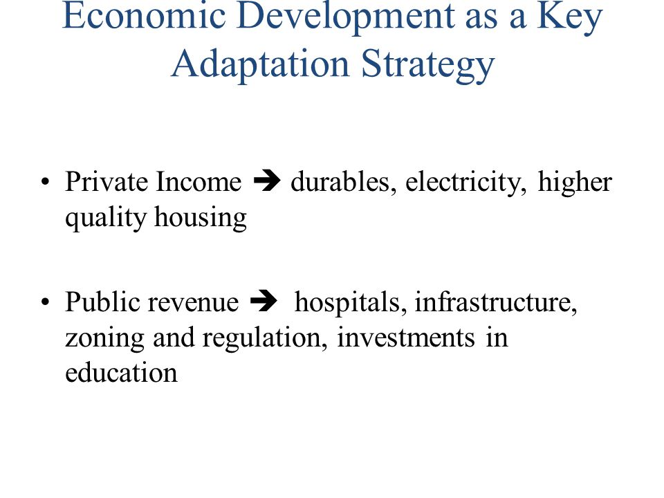 Economic Development as a Key Adaptation Strategy Private Income  durables, electricity, higher quality housing Public revenue  hospitals, infrastru