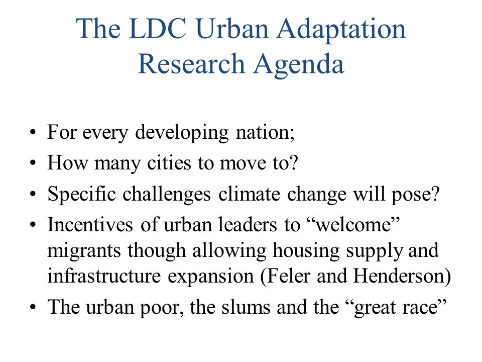 The LDC Urban Adaptation Research Agenda For every developing nation; How many cities to move to? Specific challenges climate change will pose? Incent