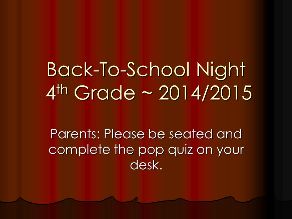 Back-To-School Night 4 th Grade ~ 2014/2015 Parents: Please be seated and complete the pop quiz on your desk.