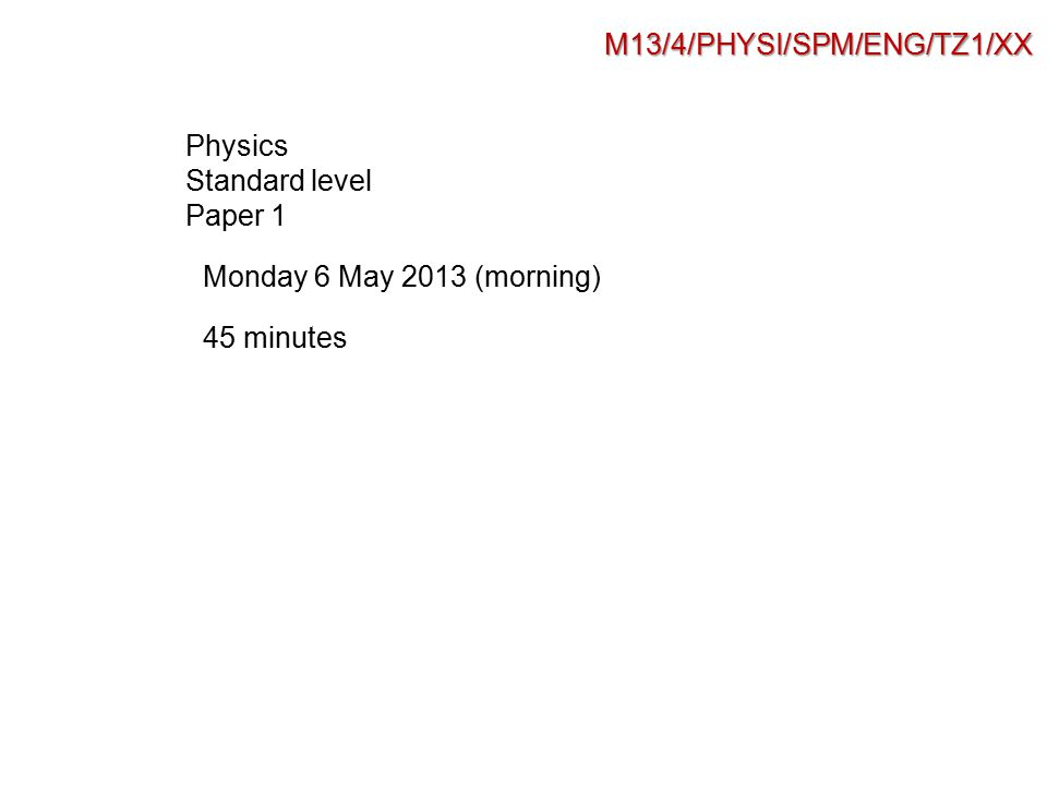 M13/4/PHYSI/SPM/ENG/TZ1/XX Physics Standard level Paper 1 Monday 6 May 2013 (morning) 45 minutes