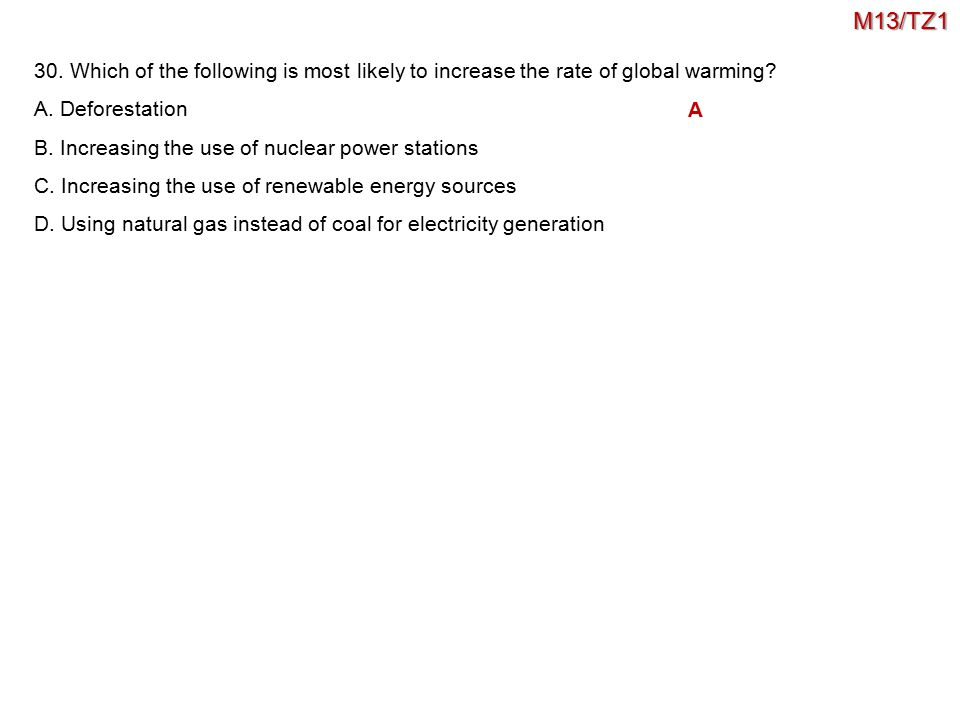 30. Which of the following is most likely to increase the rate of global warming? A. Deforestation B. Increasing the use of nuclear power stations C.
