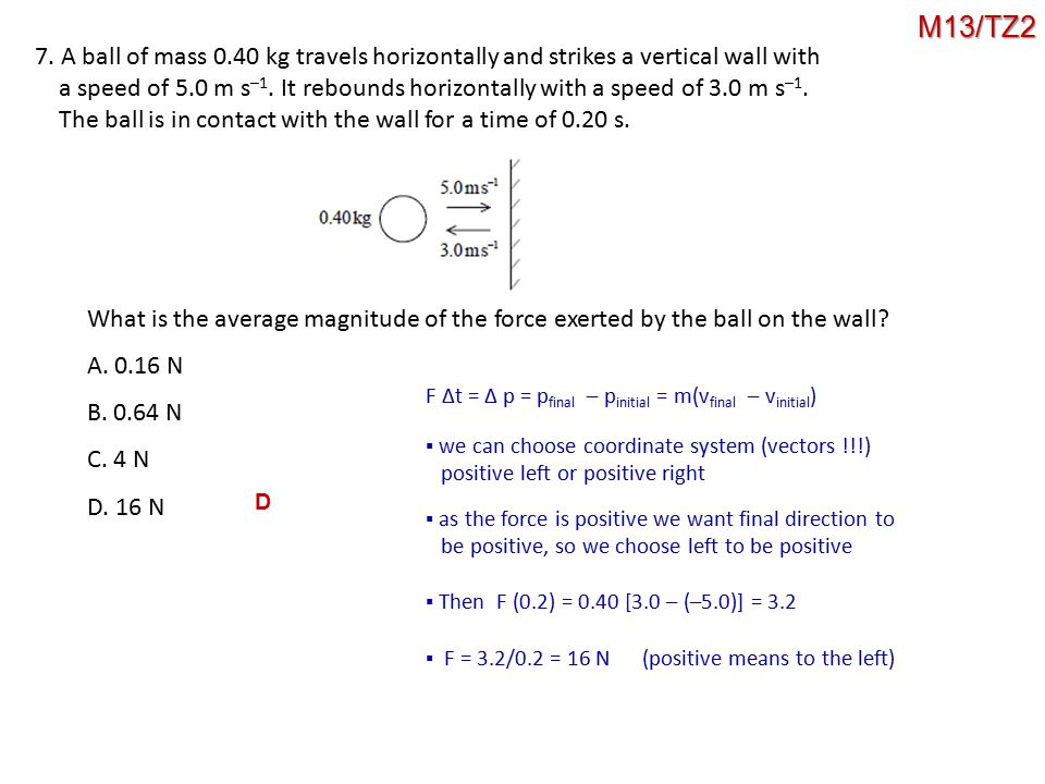 7. A ball of mass 0.40 kg travels horizontally and strikes a vertical wall with a speed of 5.0 m s –1. It rebounds horizontally with a speed of 3.0 m