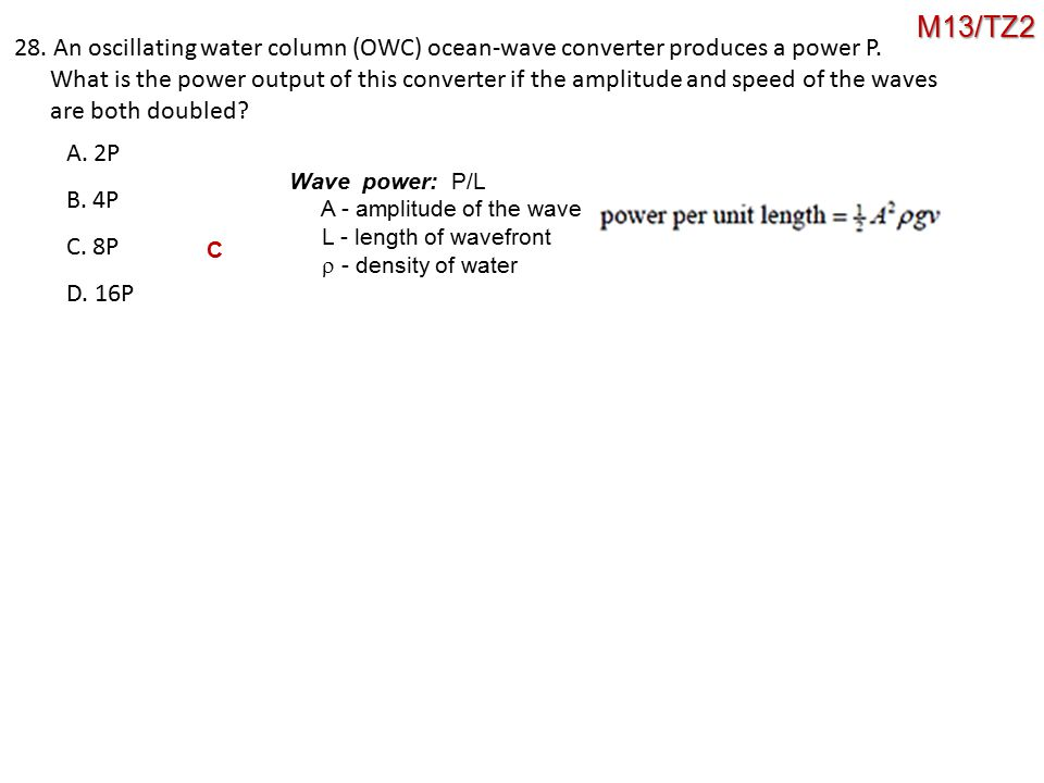 28. An oscillating water column (OWC) ocean-wave converter produces a power P. What is the power output of this converter if the amplitude and speed o
