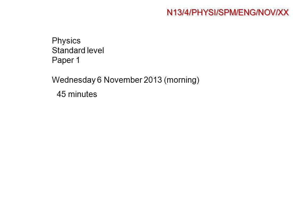 N13/4/PHYSI/SPM/ENG/NOV/XX Physics Standard level Paper 1 45 minutes Wednesday 6 November 2013 (morning)