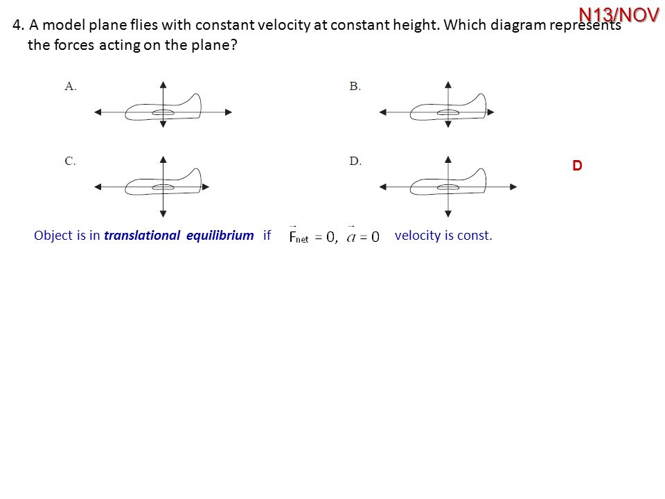4. A model plane flies with constant velocity at constant height. Which diagram represents the forces acting on the plane? D Object is in translationa