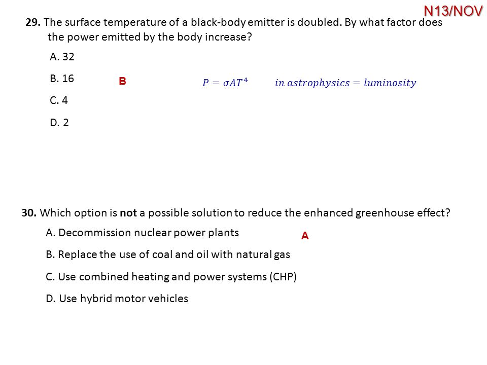29. The surface temperature of a black-body emitter is doubled. By what factor does the power emitted by the body increase? A. 32 B. 16 C. 4 D. 2 B 30