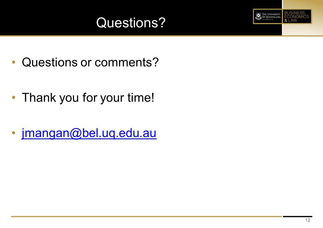 Questions? 12 Questions or comments? Thank you for your time! jmangan@bel.uq.edu.au