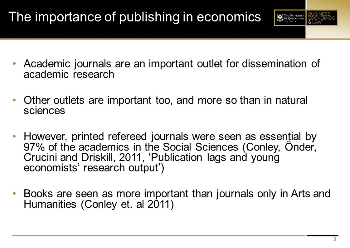 The importance of publishing in economics Academic journals are an important outlet for dissemination of academic research Other outlets are important too, and more so than in natural sciences However, printed refereed journals were seen as essential by 97% of the academics in the Social Sciences (Conley, Önder, Crucini and Driskill, 2011, 'Publication lags and young economists' research output') Books are seen as more important than journals only in Arts and Humanities (Conley et.