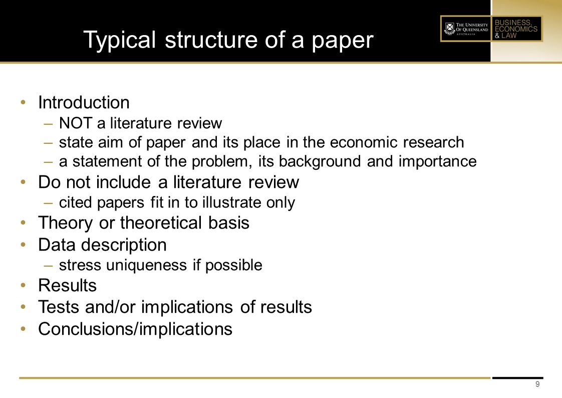 Typical structure of a paper Introduction –NOT a literature review –state aim of paper and its place in the economic research –a statement of the problem, its background and importance Do not include a literature review –cited papers fit in to illustrate only Theory or theoretical basis Data description –stress uniqueness if possible Results Tests and/or implications of results Conclusions/implications 9