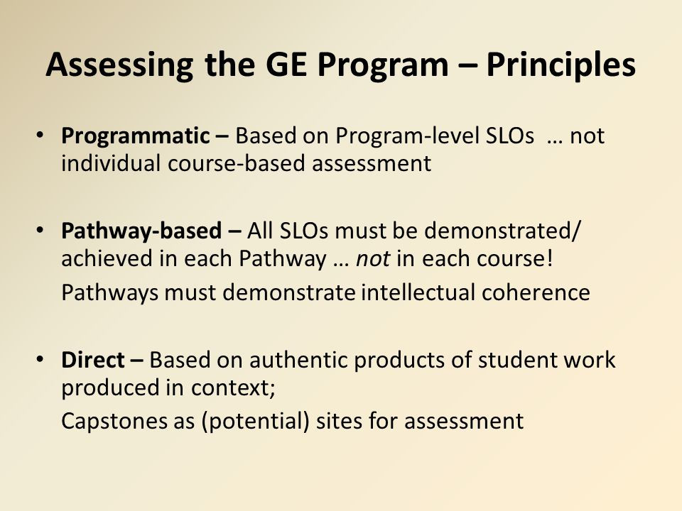 Assessing the GE Program – Principles Programmatic – Based on Program-level SLOs … not individual course-based assessment Pathway-based – All SLOs must be demonstrated/ achieved in each Pathway … not in each course.
