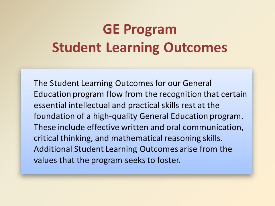 GE Program Student Learning Outcomes The Student Learning Outcomes for our General Education program flow from the recognition that certain essential intellectual and practical skills rest at the foundation of a high-quality General Education program.