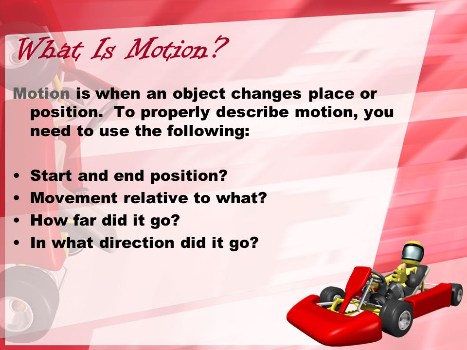 What Is Motion.Motion is when an object changes place or position.