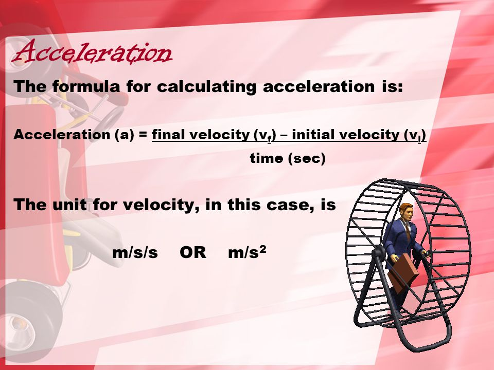 Acceleration The formula for calculating acceleration is: Acceleration (a) = final velocity (v f ) – initial velocity (v i ) time (sec) The unit for velocity, in this case, is m/s/s OR m/s 2