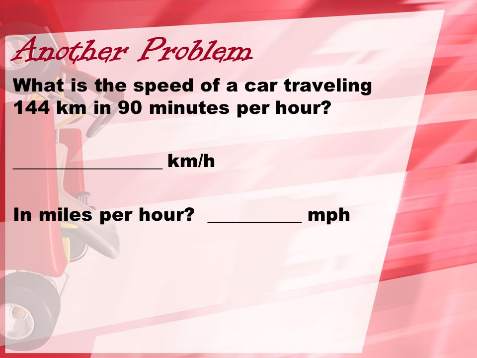 Another Problem What is the speed of a car traveling 144 km in 90 minutes per hour.